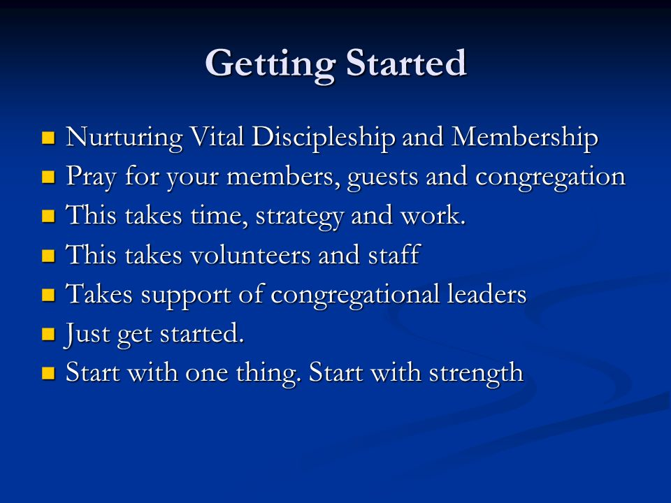 Getting Started Nurturing Vital Discipleship and Membership Nurturing Vital Discipleship and Membership Pray for your members, guests and congregation Pray for your members, guests and congregation This takes time, strategy and work.