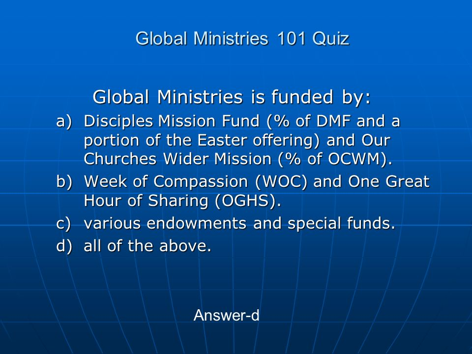 Global Ministries 101 Quiz Global Ministries is funded by: a)Disciples Mission Fund (% of DMF and a portion of the Easter offering) and Our Churches Wider Mission (% of OCWM).