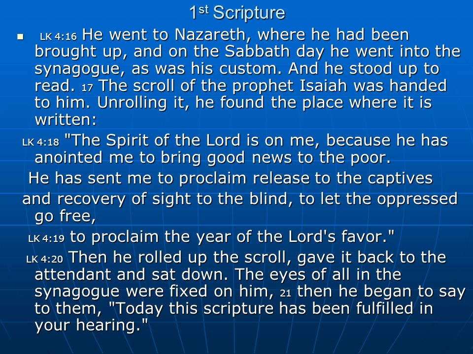 1 st Scripture LK 4:16 He went to Nazareth, where he had been brought up, and on the Sabbath day he went into the synagogue, as was his custom.