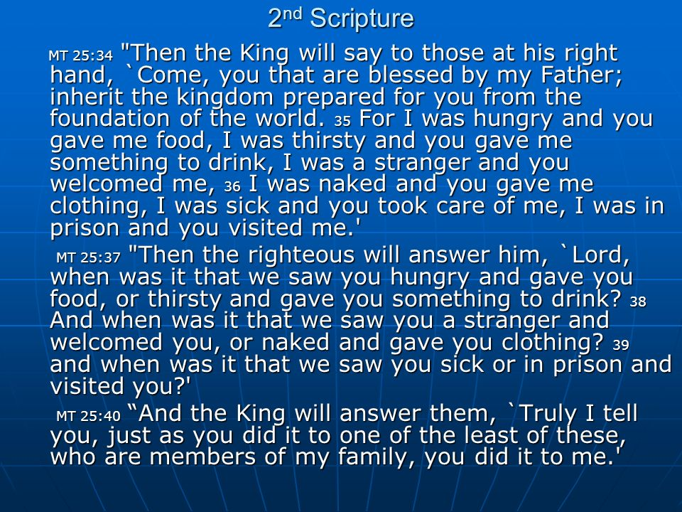 2 nd Scripture MT 25:34 Then the King will say to those at his right hand, `Come, you that are blessed by my Father; inherit the kingdom prepared for you from the foundation of the world.