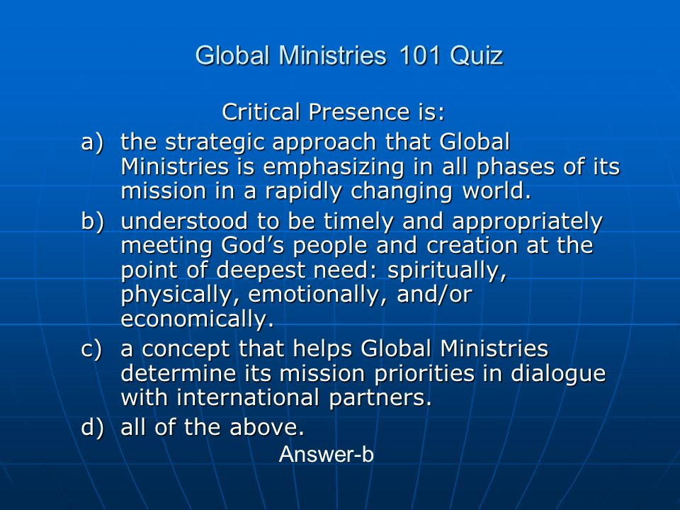 Global Ministries 101 Quiz Critical Presence is: a)the strategic approach that Global Ministries is emphasizing in all phases of its mission in a rapidly changing world.