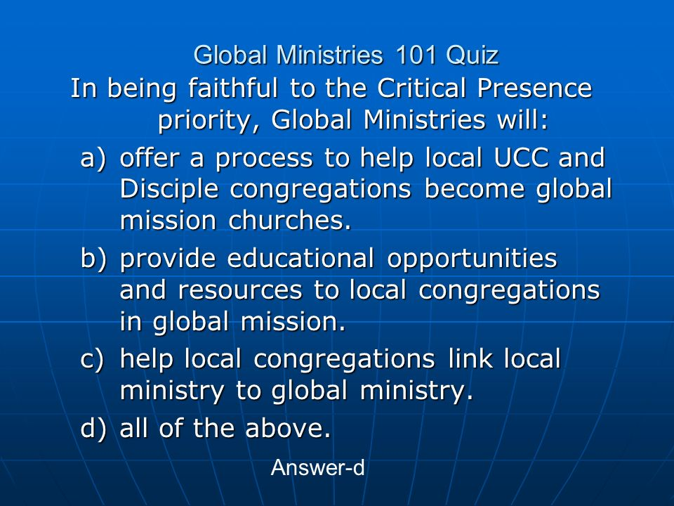 Global Ministries 101 Quiz In being faithful to the Critical Presence priority, Global Ministries will: a)offer a process to help local UCC and Disciple congregations become global mission churches.