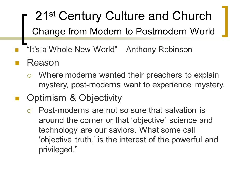 21 st Century Culture and Church Change from Modern to Postmodern World Its a Whole New World – Anthony Robinson Reason Where moderns wanted their preachers to explain mystery, post-moderns want to experience mystery.