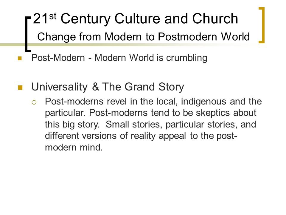 21 st Century Culture and Church Change from Modern to Postmodern World Post-Modern - Modern World is crumbling Universality & The Grand Story Post-moderns revel in the local, indigenous and the particular.
