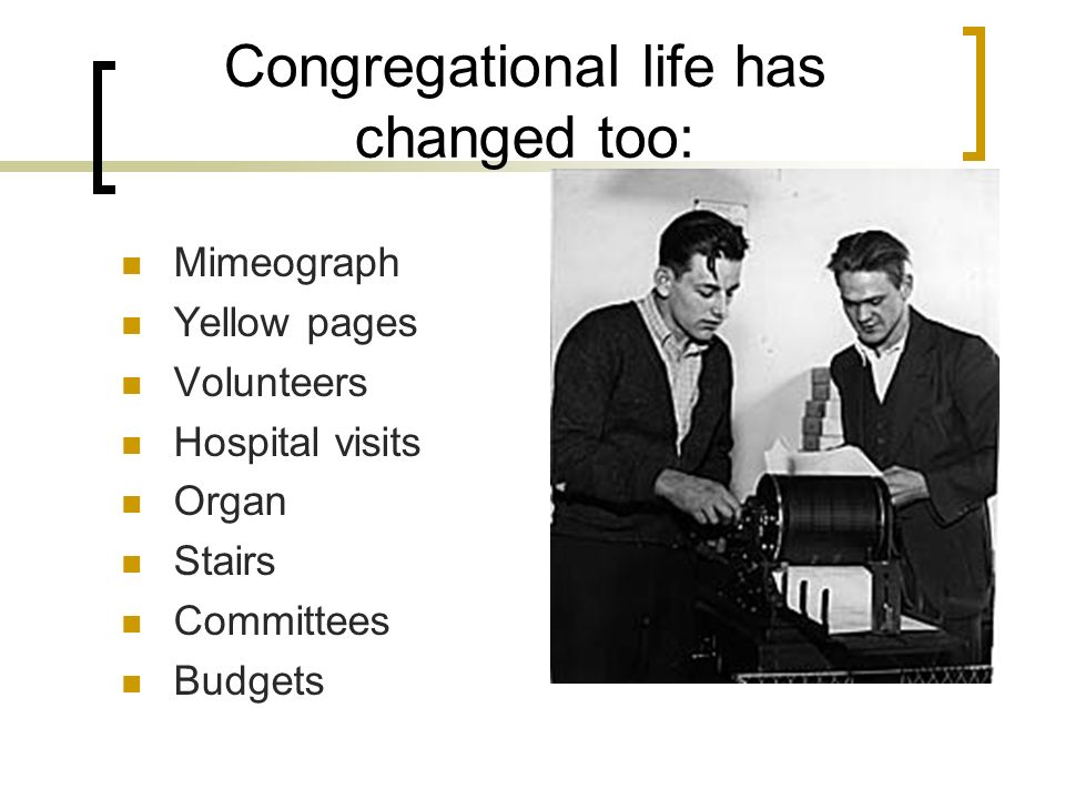 Congregational life has changed too: Mimeograph Yellow pages Volunteers Hospital visits Organ Stairs Committees Budgets