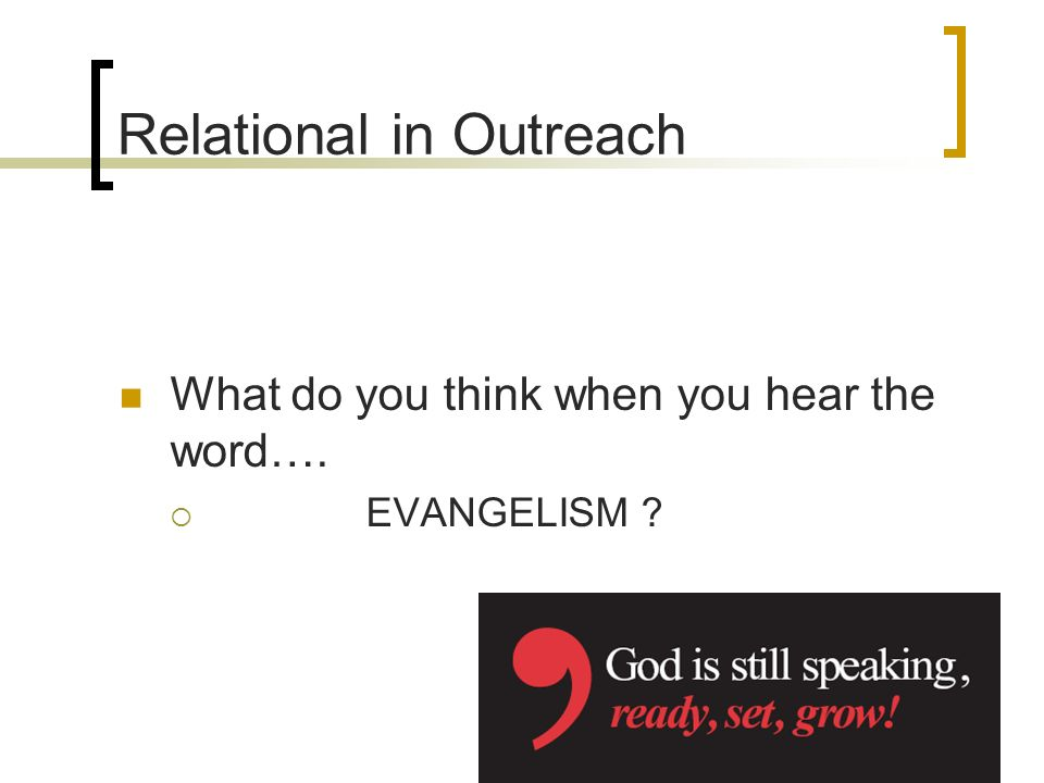 Relational in Outreach What do you think when you hear the word…. EVANGELISM