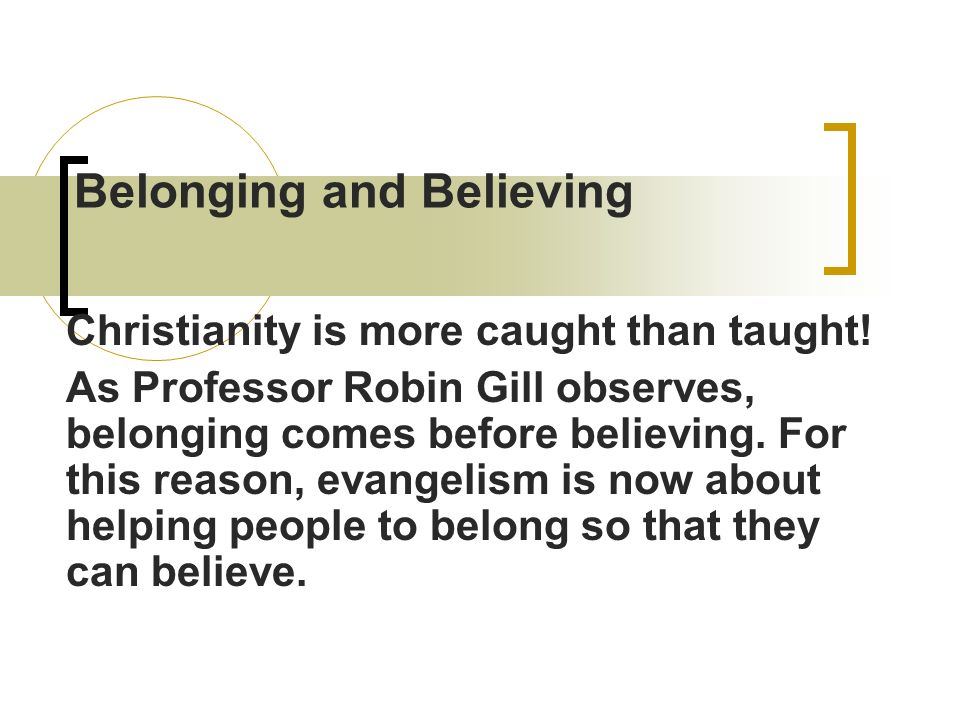 Belonging and Believing Christianity is more caught than taught.