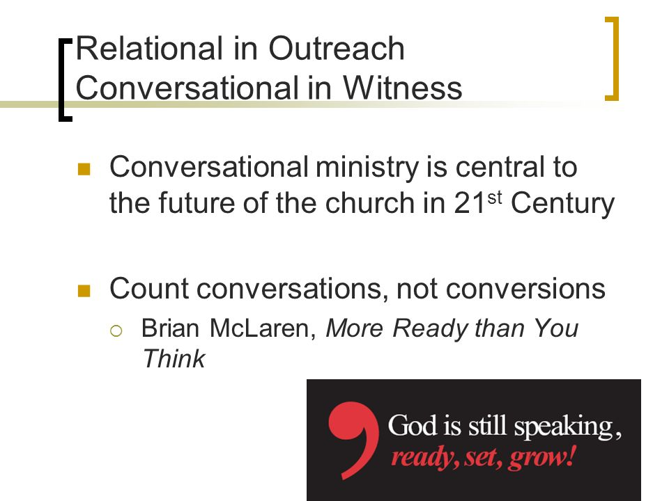 Relational in Outreach Conversational in Witness Conversational ministry is central to the future of the church in 21 st Century Count conversations, not conversions Brian McLaren, More Ready than You Think