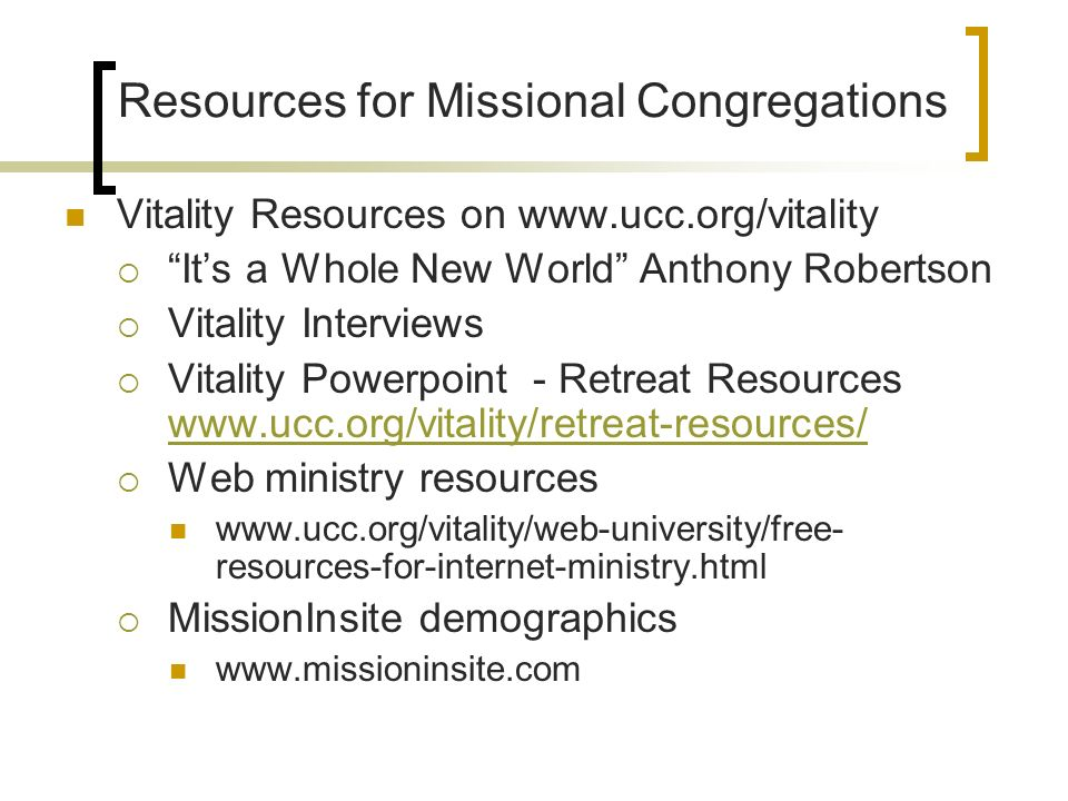 Resources for Missional Congregations Vitality Resources on www.ucc.org/vitality Its a Whole New World Anthony Robertson Vitality Interviews Vitality Powerpoint - Retreat Resources www.ucc.org/vitality/retreat-resources/ www.ucc.org/vitality/retreat-resources/ Web ministry resources www.ucc.org/vitality/web-university/free- resources-for-internet-ministry.html MissionInsite demographics www.missioninsite.com