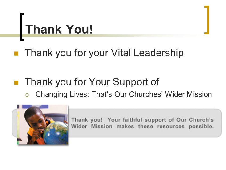 Thank You! Thank you for your Vital Leadership Thank you for Your Support of Changing Lives: Thats Our Churches Wider Mission