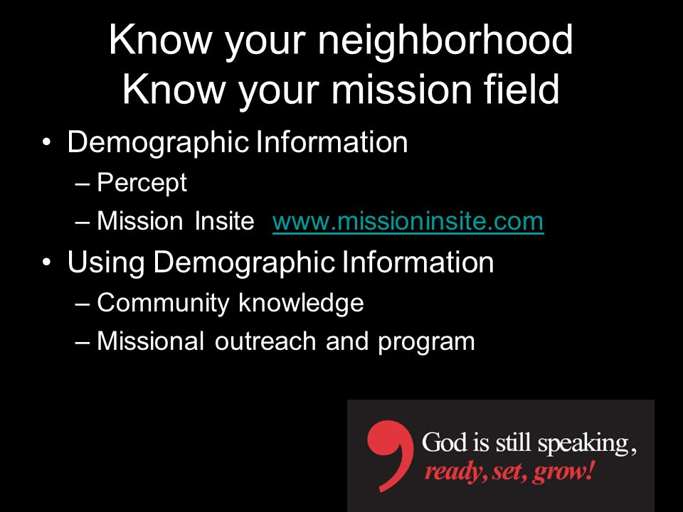 Know your neighborhood Know your mission field Demographic Information –Percept –Mission Insite www.missioninsite.comwww.missioninsite.com Using Demog