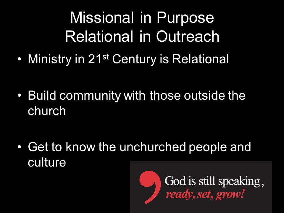 Missional in Purpose Relational in Outreach Ministry in 21 st Century is Relational Build community with those outside the church Get to know the unch