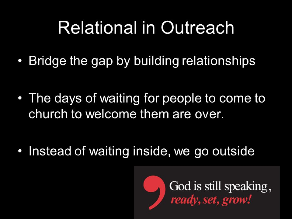 Relational in Outreach Bridge the gap by building relationships The days of waiting for people to come to church to welcome them are over. Instead of