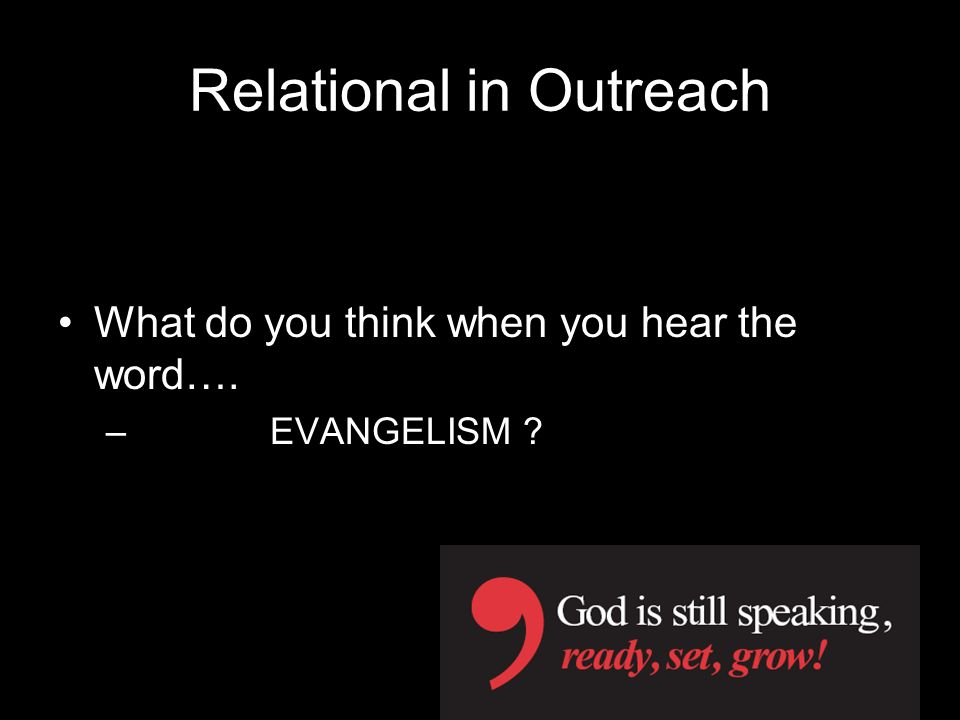 Relational in Outreach What do you think when you hear the word…. – EVANGELISM ?
