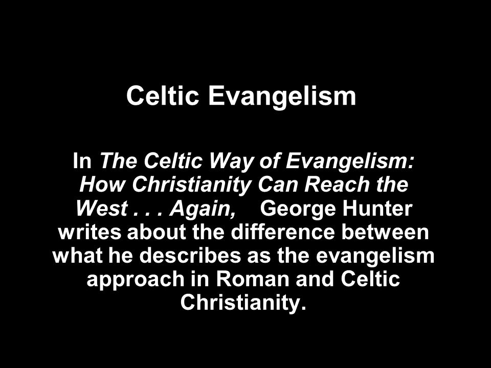 Celtic Evangelism In The Celtic Way of Evangelism: How Christianity Can Reach the West... Again, George Hunter writes about the difference between wha