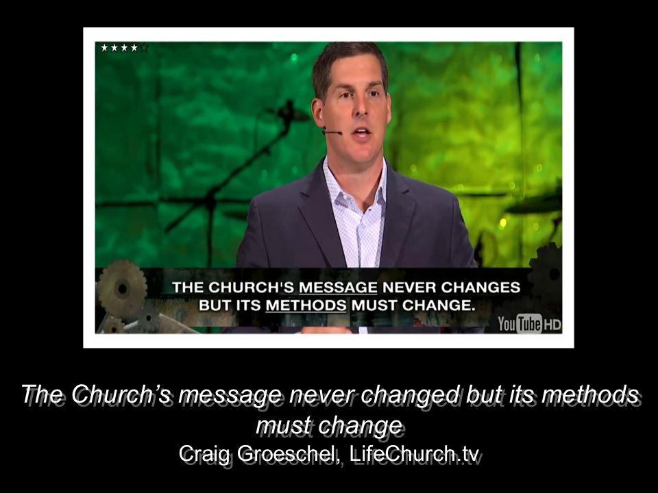 The Churchs message never changed but its methods must change Craig Groeschel, LifeChurch.tv