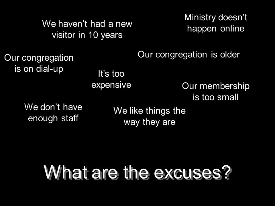 What are the excuses? Its too expensive Our congregation is older Our congregation is on dial-up Ministry doesnt happen online Our membership is too s
