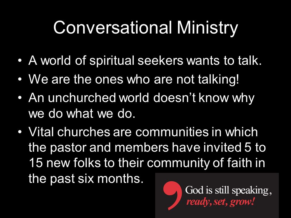 Conversational Ministry A world of spiritual seekers wants to talk. We are the ones who are not talking! An unchurched world doesnt know why we do wha