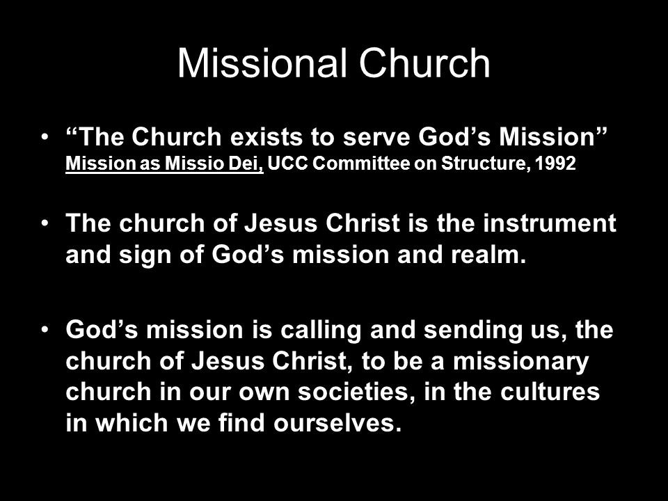 Missional Church The Church exists to serve Gods Mission Mission as Missio Dei, UCC Committee on Structure, 1992 The church of Jesus Christ is the ins