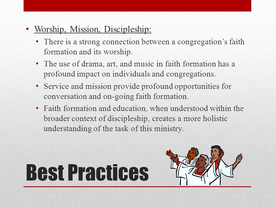 Best Practices Worship, Mission, Discipleship: There is a strong connection between a congregations faith formation and its worship.