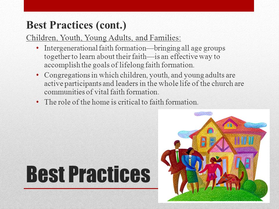 Best Practices Best Practices (cont.) Children, Youth, Young Adults, and Families: Intergenerational faith formationbringing all age groups together to learn about their faithis an effective way to accomplish the goals of lifelong faith formation.