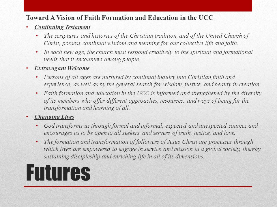 Futures Toward A Vision of Faith Formation and Education in the UCC Continuing Testament The scriptures and histories of the Christian tradition, and of the United Church of Christ, possess continual wisdom and meaning for our collective life and faith.