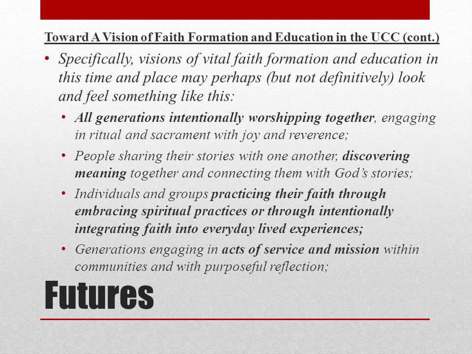 Futures Toward A Vision of Faith Formation and Education in the UCC (cont.) Specifically, visions of vital faith formation and education in this time and place may perhaps (but not definitively) look and feel something like this: All generations intentionally worshipping together, engaging in ritual and sacrament with joy and reverence; People sharing their stories with one another, discovering meaning together and connecting them with Gods stories; Individuals and groups practicing their faith through embracing spiritual practices or through intentionally integrating faith into everyday lived experiences; Generations engaging in acts of service and mission within communities and with purposeful reflection;