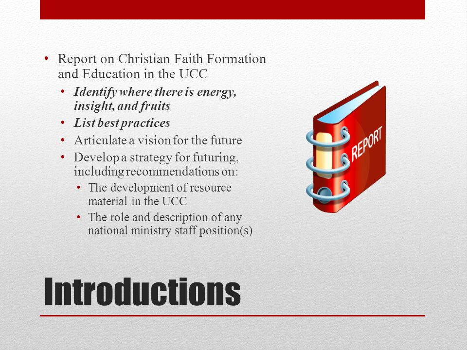 Introductions Report on Christian Faith Formation and Education in the UCC Identify where there is energy, insight, and fruits List best practices Articulate a vision for the future Develop a strategy for futuring, including recommendations on: The development of resource material in the UCC The role and description of any national ministry staff position(s)