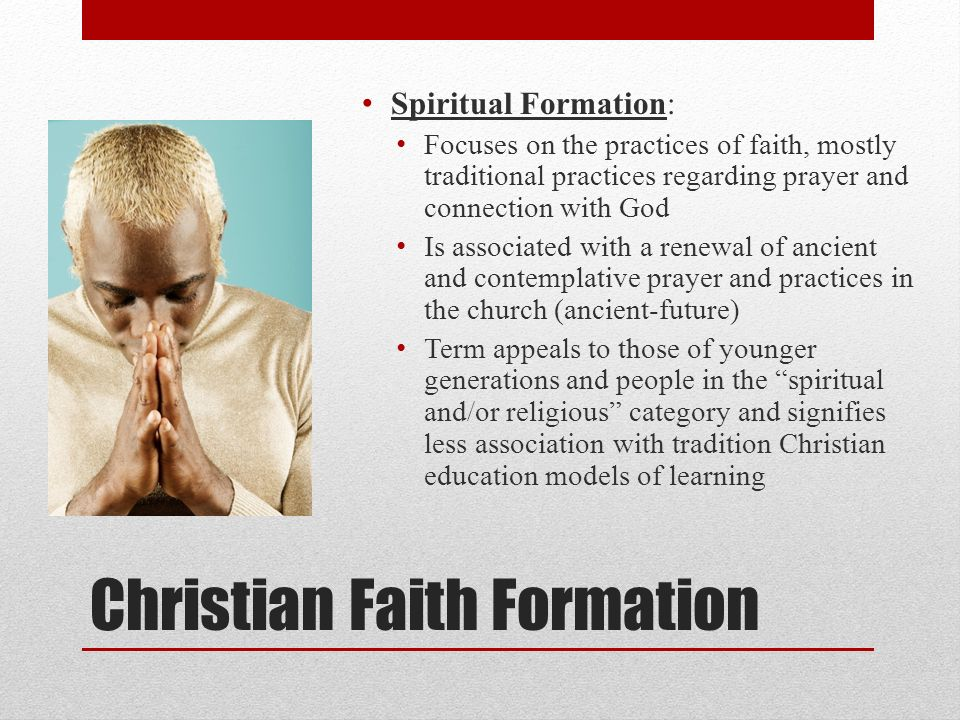 Christian Faith Formation Spiritual Formation: Focuses on the practices of faith, mostly traditional practices regarding prayer and connection with God Is associated with a renewal of ancient and contemplative prayer and practices in the church (ancient-future) Term appeals to those of younger generations and people in the spiritual and/or religious category and signifies less association with tradition Christian education models of learning