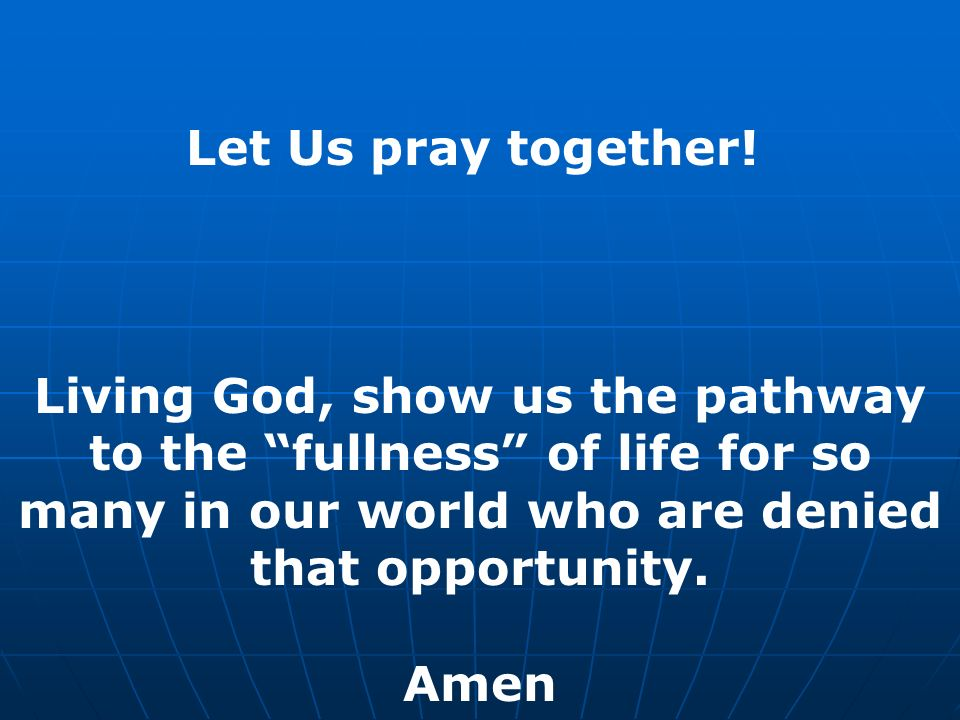 Let Us pray together! Living God, show us the pathway to the fullness of life for so many in our world who are denied that opportunity. Amen