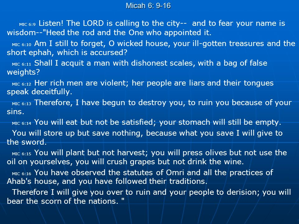 Micah 6: 9-16 MIC 6:9 Listen! The LORD is calling to the city-- and to fear your name is wisdom--