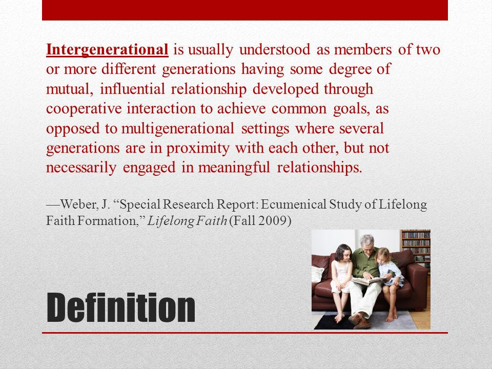 Definition Intergenerational is usually understood as members of two or more different generations having some degree of mutual, influential relations