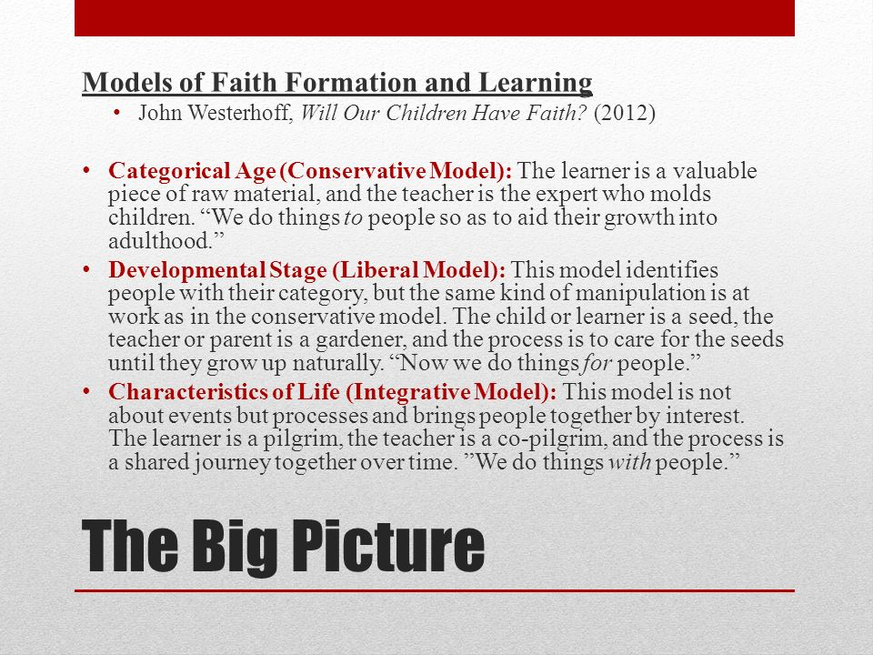 The Big Picture Models of Faith Formation and Learning John Westerhoff, Will Our Children Have Faith? (2012) Categorical Age (Conservative Model): The