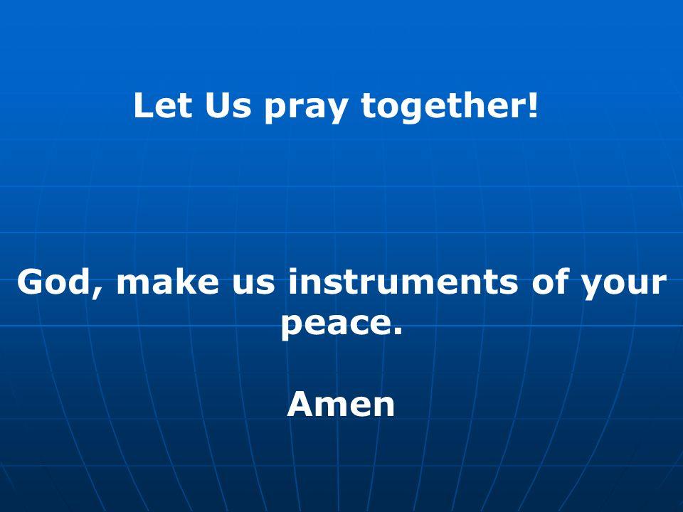 Let Us pray together! God, make us instruments of your peace. Amen