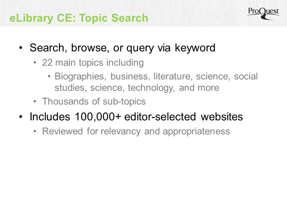 eLibrary CE: Topic Search Search, browse, or query via keyword 22 main topics including Biographies, business, literature, science, social studies, science, technology, and more Thousands of sub-topics Includes 100,000+ editor-selected websites Reviewed for relevancy and appropriateness