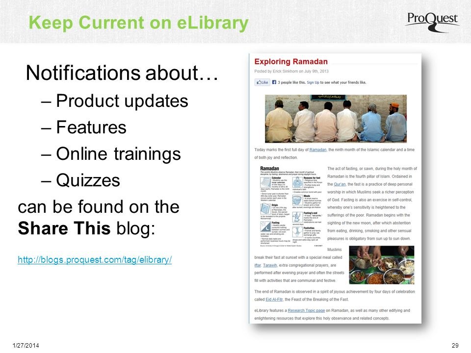Notifications about… –Product updates –Features –Online trainings –Quizzes can be found on the Share This blog: http://blogs.proquest.com/tag/elibrary/ 1/27/201429 Keep Current on eLibrary