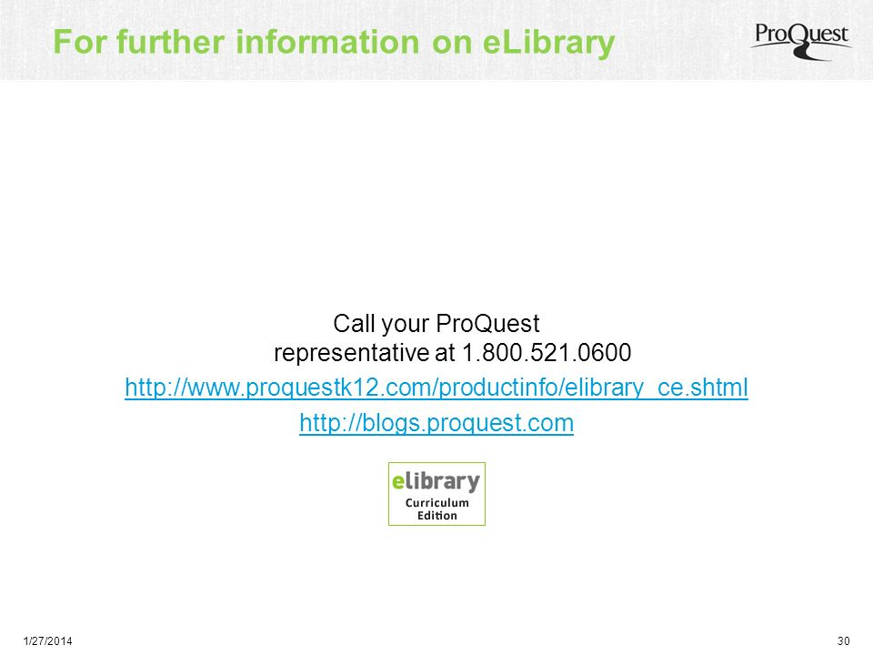 1/27/201430 For further information on eLibrary Call your ProQuest representative at 1.800.521.0600 http://www.proquestk12.com/productinfo/elibrary_ce