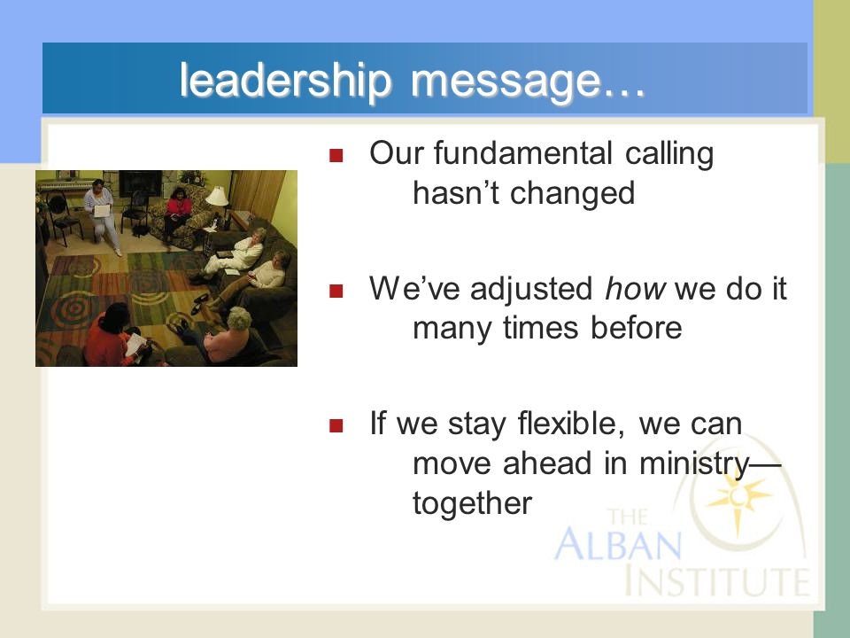 leadership message… Our fundamental calling hasnt changed Weve adjusted how we do it many times before If we stay flexible, we can move ahead in ministry together
