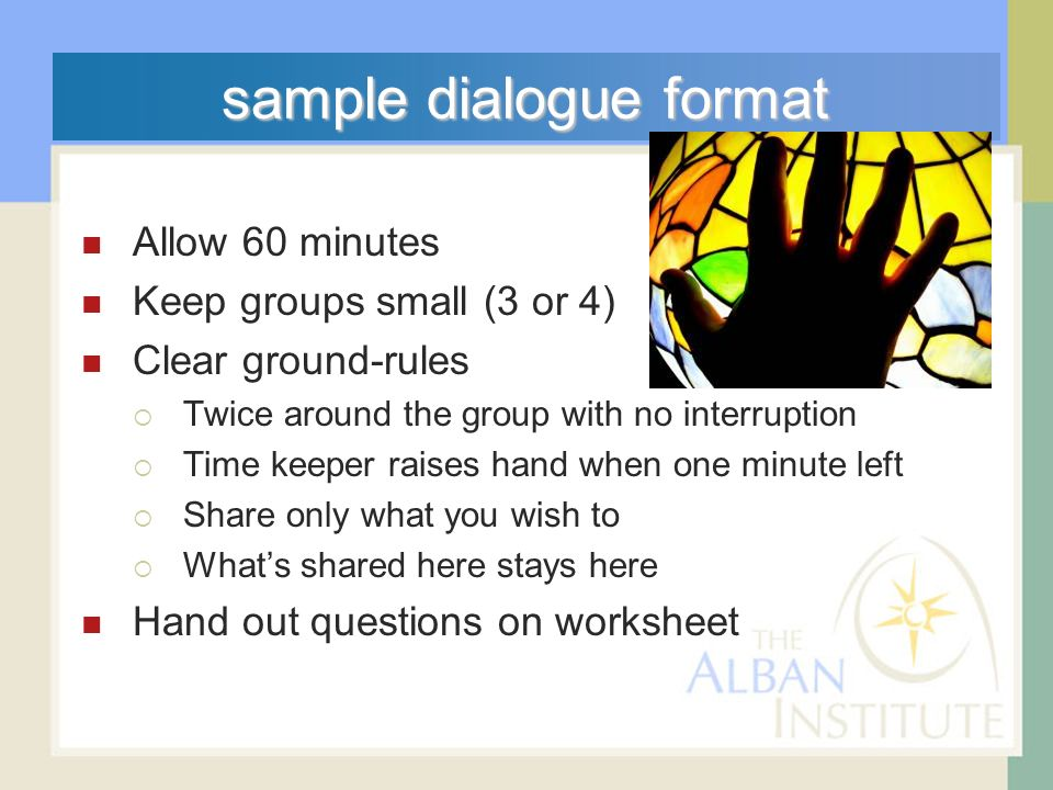 sample dialogue format Allow 60 minutes Keep groups small (3 or 4) Clear ground-rules Twice around the group with no interruption Time keeper raises hand when one minute left Share only what you wish to Whats shared here stays here Hand out questions on worksheet