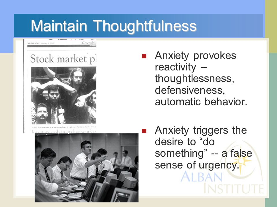 Maintain Thoughtfulness Anxiety provokes reactivity -- thoughtlessness, defensiveness, automatic behavior.