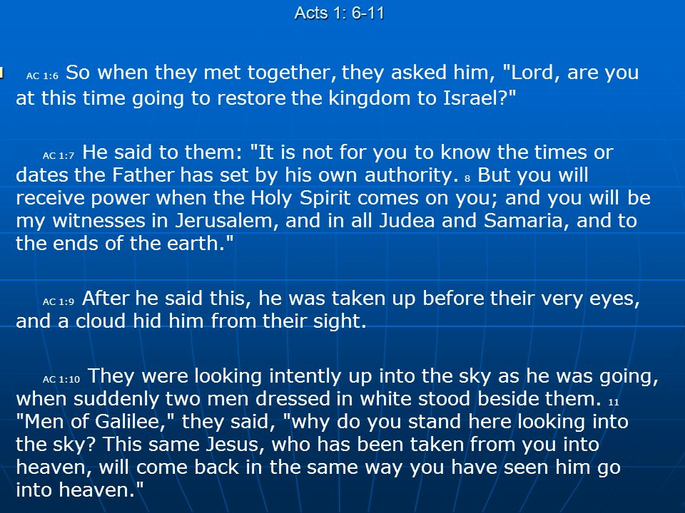 Acts 1: 6-11 AC 1:6 So when they met together, they asked him, Lord, are you at this time going to restore the kingdom to Israel AC 1:7 He said to them: It is not for you to know the times or dates the Father has set by his own authority.
