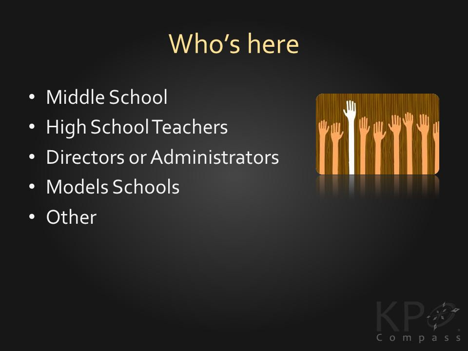 Whos here Middle School High School Teachers Directors or Administrators Models Schools Other