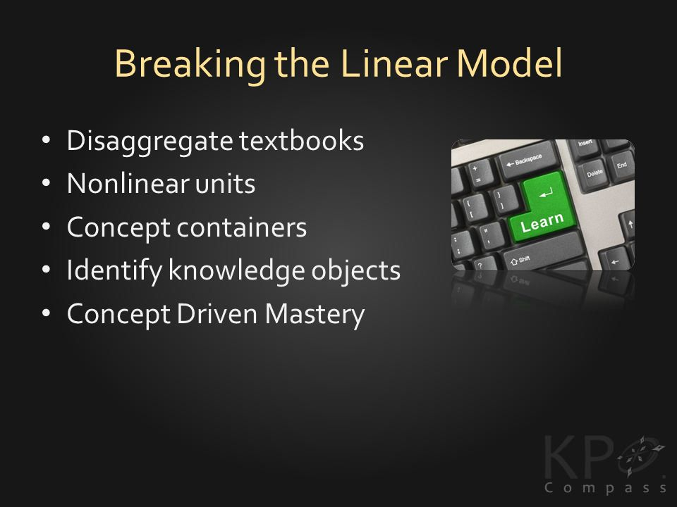 Breaking the Linear Model Disaggregate textbooks Nonlinear units Concept containers Identify knowledge objects Concept Driven Mastery