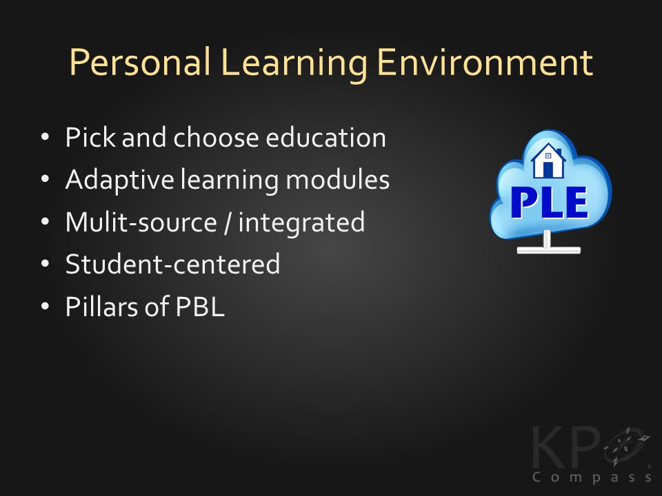 Personal Learning Environment Pick and choose education Adaptive learning modules Mulit-source / integrated Student-centered Pillars of PBL