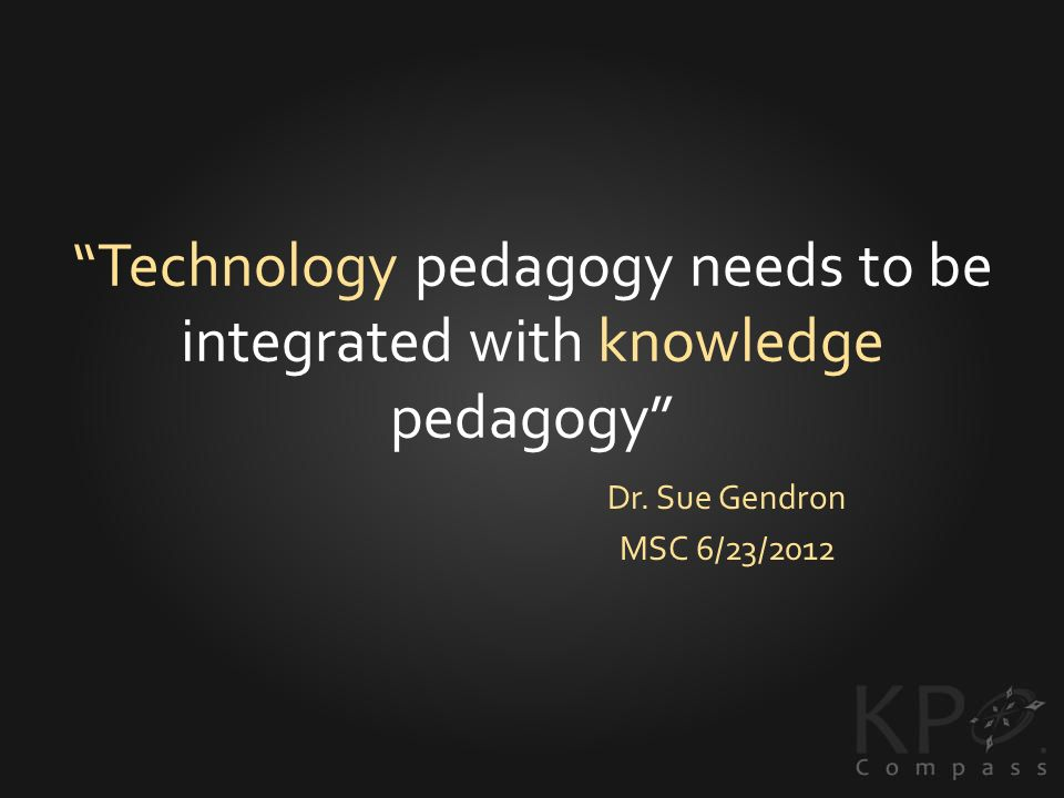 Technology pedagogy needs to be integrated with knowledge pedagogy Dr. Sue Gendron MSC 6/23/2012