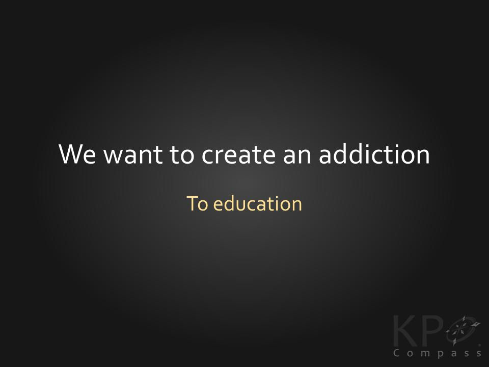 We want to create an addiction To education