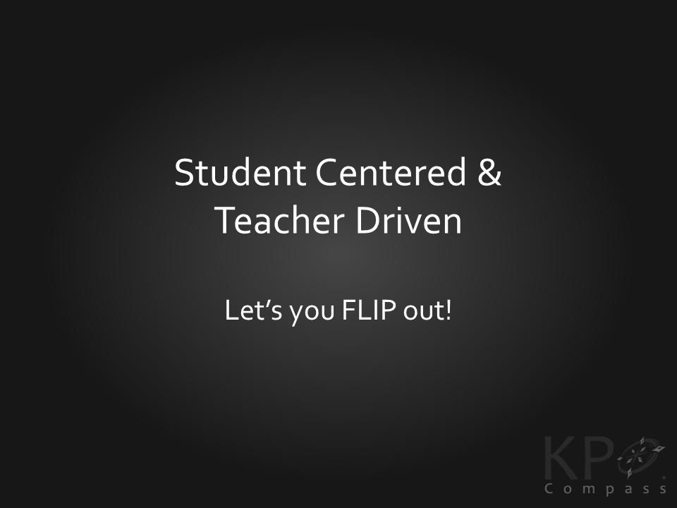 Student Centered & Teacher Driven Lets you FLIP out!