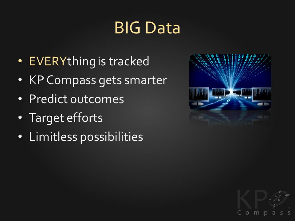 BIG Data EVERYthing is tracked KP Compass gets smarter Predict outcomes Target efforts Limitless possibilities