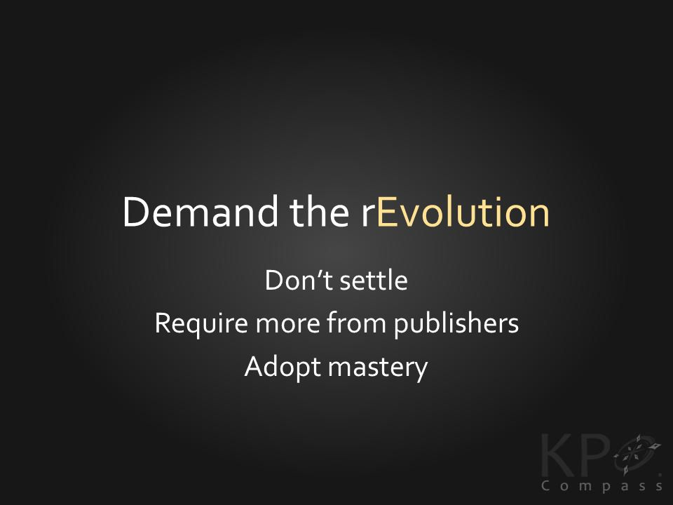 Demand the rEvolution Dont settle Require more from publishers Adopt mastery