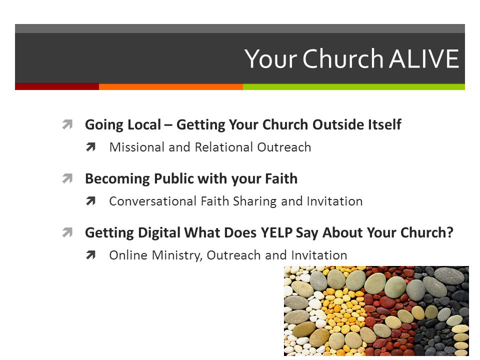 Your Church ALIVE Going Local – Getting Your Church Outside Itself Missional and Relational Outreach Becoming Public with your Faith Conversational Faith Sharing and Invitation Getting Digital What Does YELP Say About Your Church.